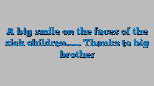 A big smile on the faces of the sick children…… Thanks to big brother