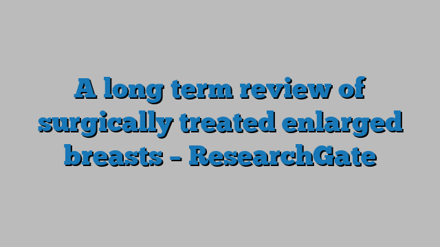 A long term review of surgically treated enlarged breasts – ResearchGate