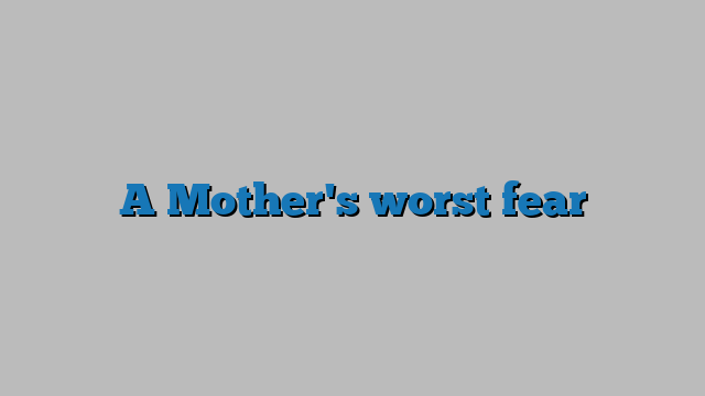 A Mother's worst fear