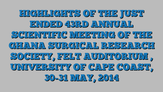 HIGHLIGHTS OF THE JUST ENDED 43RD  ANNUAL SCIENTIFIC MEETING OF THE GHANA SURGICAL RESEARCH SOCIETY, FELT AUDITORIUM , UNIVERSITY OF CAPE COAST, 30-31 MAY, 2014