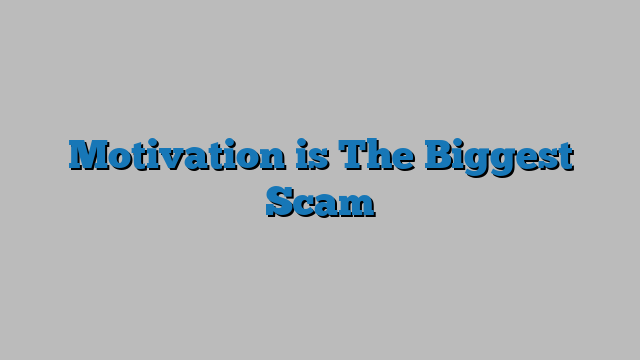 Motivation is The Biggest Scam